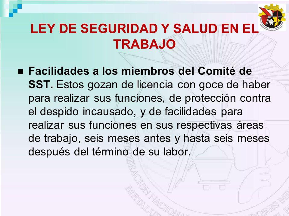 LEY DE SEGURIDAD Y SALUD EN EL TRABAJO Facilidades a los miembros del Comité de SST. Estos gozan de licencia con goce de haber para realizar sus funci