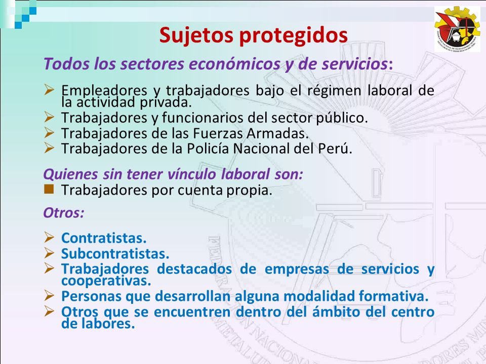 Sujetos protegidos Todos los sectores económicos y de servicios: Empleadores y trabajadores bajo el régimen laboral de la actividad privada. Trabajado