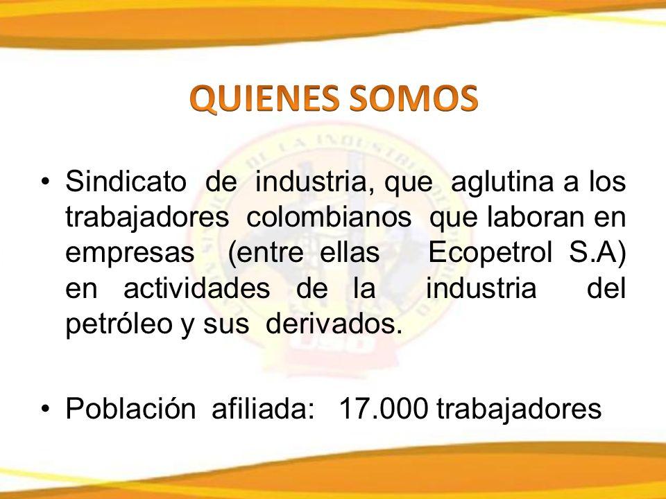 Sindicato de industria, que aglutina a los trabajadores colombianos que laboran en empresas (entre ellas Ecopetrol S.A) en actividades de la industria del petróleo y sus derivados.