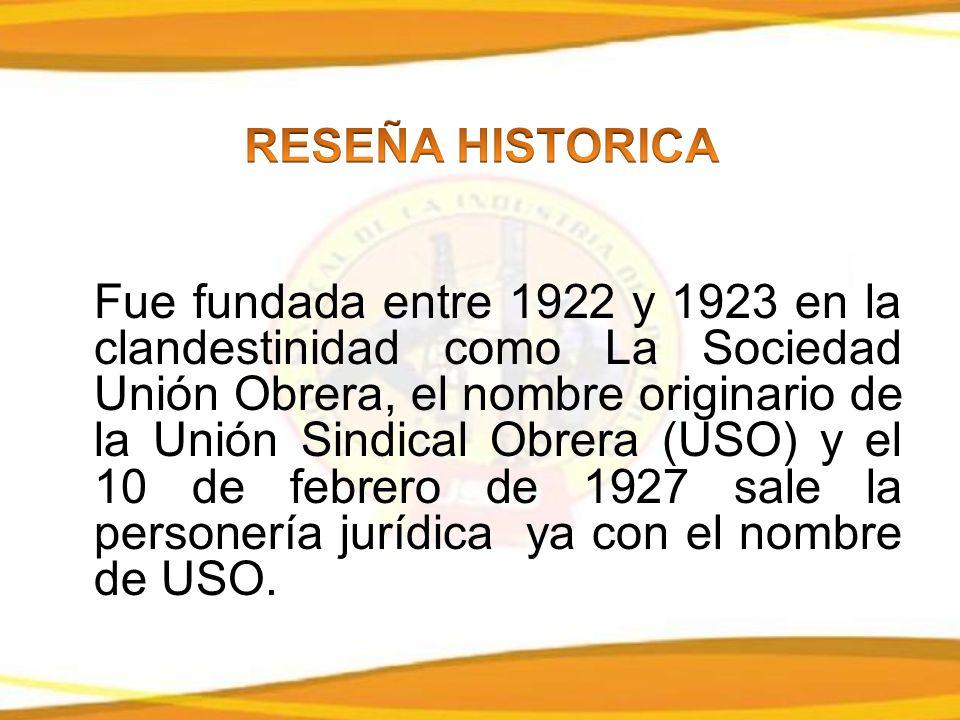 Fue fundada entre 1922 y 1923 en la clandestinidad como La Sociedad Unión Obrera, el nombre originario de la Unión Sindical Obrera (USO) y el 10 de febrero de 1927 sale la personería jurídica ya con el nombre de USO.