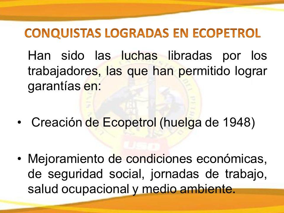 Han sido las luchas libradas por los trabajadores, las que han permitido lograr garantías en: Creación de Ecopetrol (huelga de 1948) Mejoramiento de condiciones económicas, de seguridad social, jornadas de trabajo, salud ocupacional y medio ambiente.