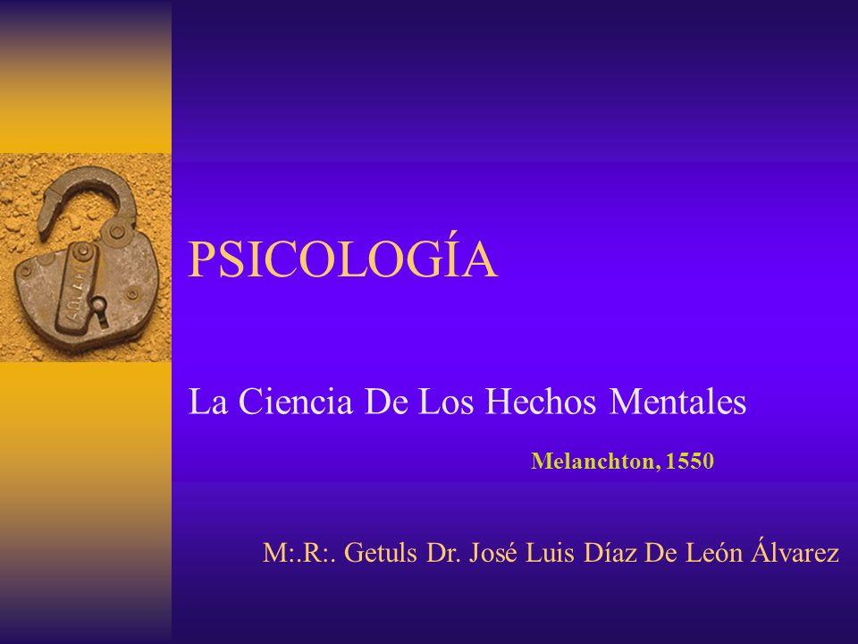 PSICOLOGÍA La Ciencia De Los Hechos Mentales Melanchton, 1550 M:.R:. Getuls Dr. José Luis Díaz De León Álvarez