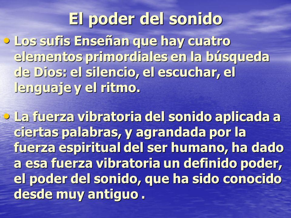 El poder del sonido Los sufis Enseñan que hay cuatro elementos primordiales en la búsqueda de Dios: el silencio, el escuchar, el lenguaje y el ritmo.