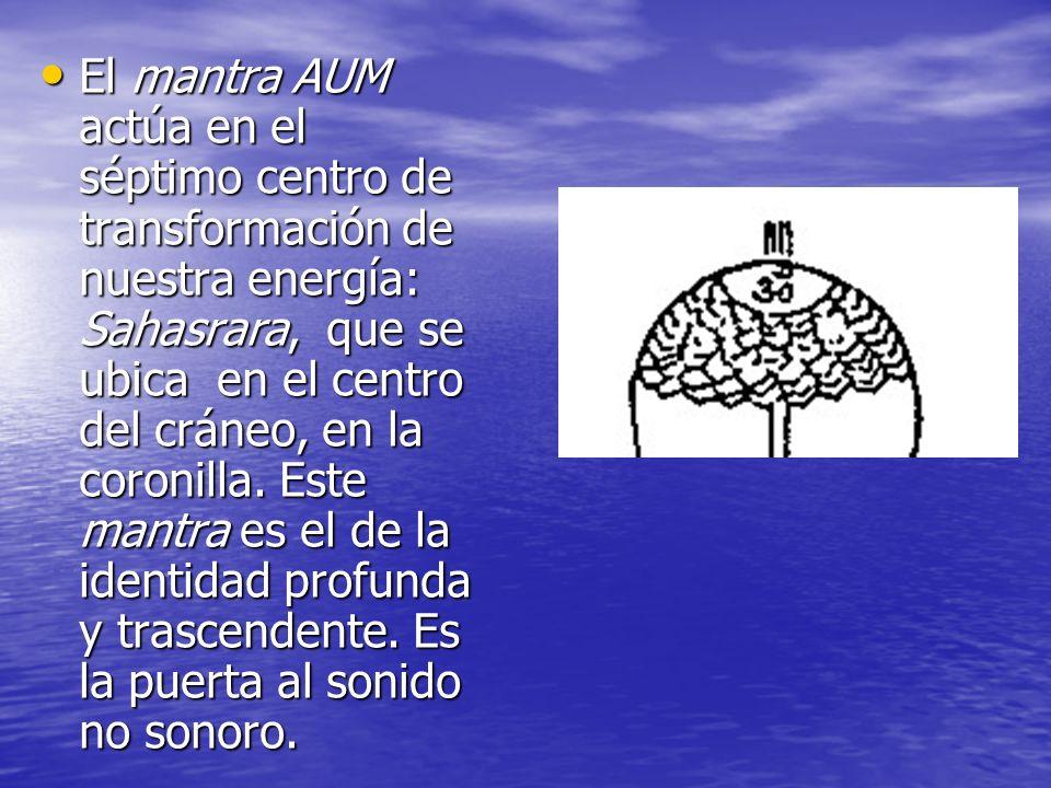 El mantra AUM actúa en el séptimo centro de transformación de nuestra energía: Sahasrara, que se ubica en el centro del cráneo, en la coronilla. Este