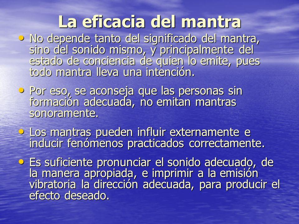 La eficacia del mantra No depende tanto del significado del mantra, sino del sonido mismo, y principalmente del estado de conciencia de quien lo emite