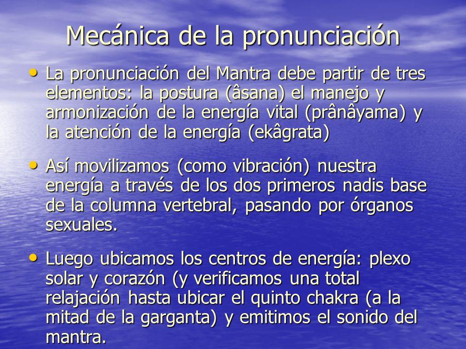 Mecánica de la pronunciación La pronunciación del Mantra debe partir de tres elementos: la postura (âsana) el manejo y armonización de la energía vita
