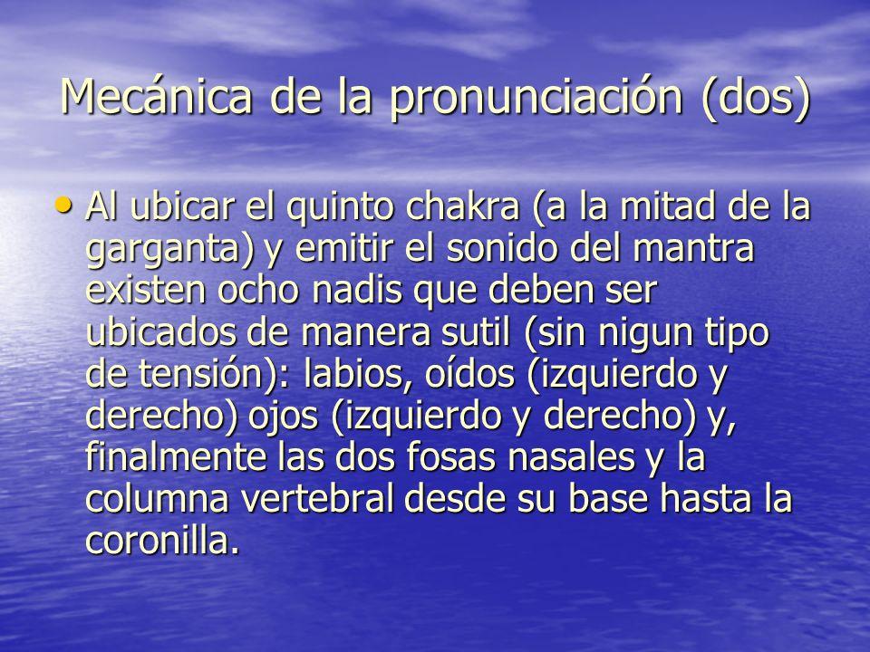 Mecánica de la pronunciación (dos) Al ubicar el quinto chakra (a la mitad de la garganta) y emitir el sonido del mantra existen ocho nadis que deben s