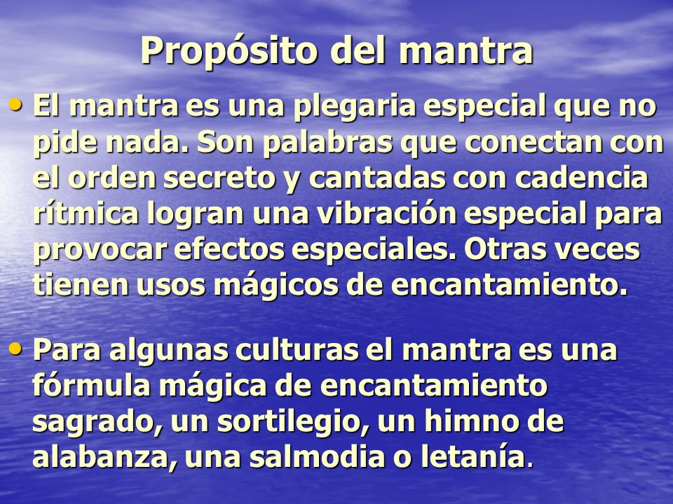 Propósito del mantra El mantra es una plegaria especial que no pide nada. Son palabras que conectan con el orden secreto y cantadas con cadencia rítmi