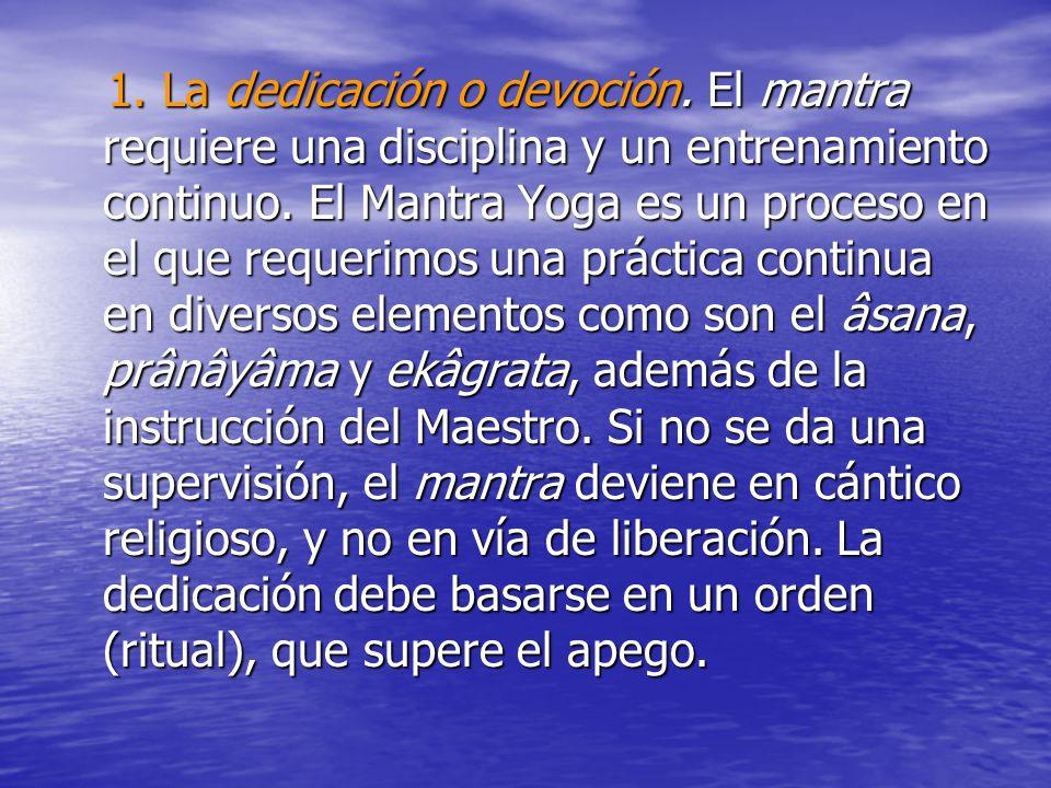 1. La dedicación o devoción. El mantra requiere una disciplina y un entrenamiento continuo. El Mantra Yoga es un proceso en el que requerimos una prác