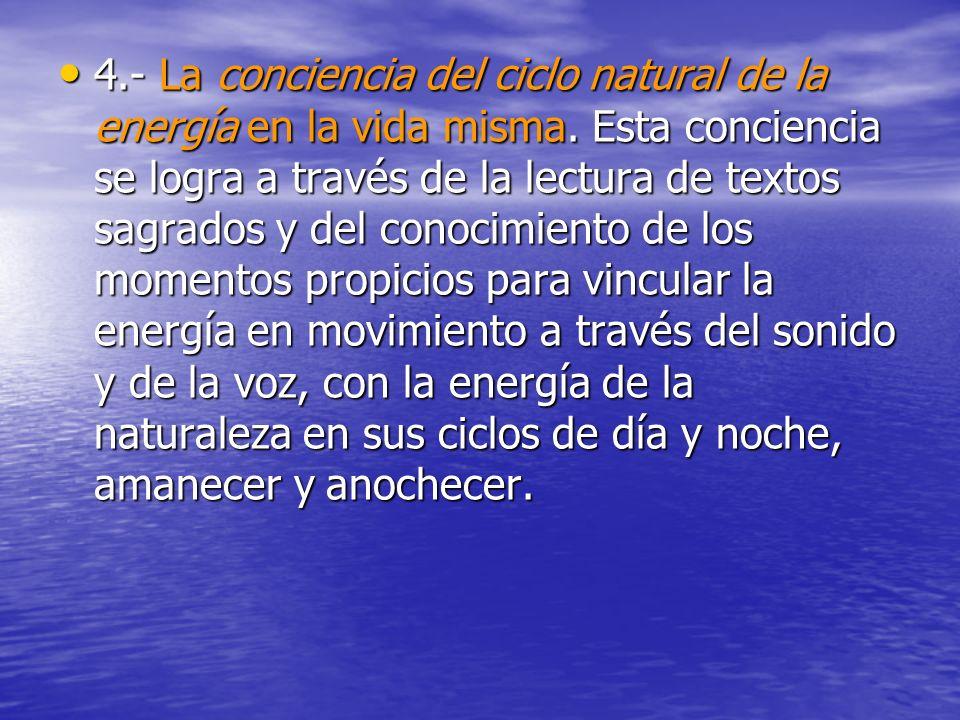 4.- La conciencia del ciclo natural de la energía en la vida misma. Esta conciencia se logra a través de la lectura de textos sagrados y del conocimie