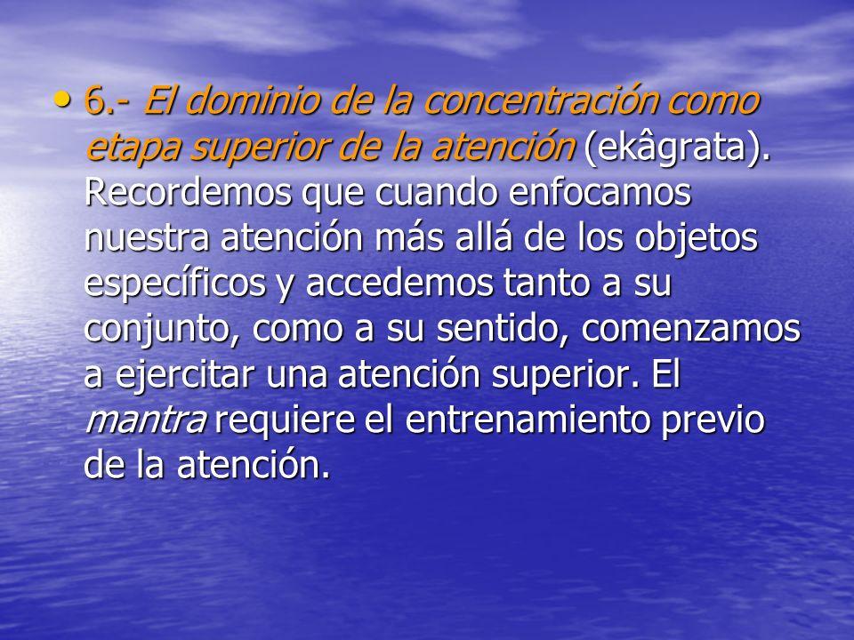 6.- El dominio de la concentración como etapa superior de la atención (ekâgrata). Recordemos que cuando enfocamos nuestra atención más allá de los obj