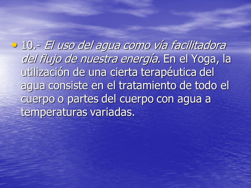10.- El uso del agua como vía facilitadora del flujo de nuestra energía. En el Yoga, la utilización de una cierta terapéutica del agua consiste en el