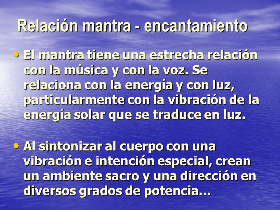 Relación mantra - encantamiento El mantra tiene una estrecha relación con la música y con la voz. Se relaciona con la energía y con luz, particularmen