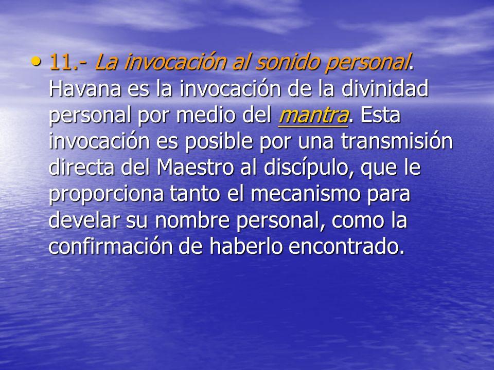 11.- La invocación al sonido personal. Havana es la invocación de la divinidad personal por medio del mantra. Esta invocación es posible por una trans