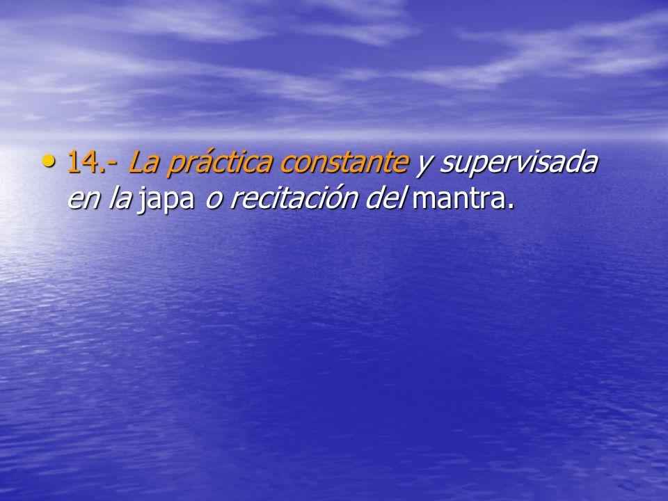 14.- La práctica constante y supervisada en la japa o recitación del mantra. 14.- La práctica constante y supervisada en la japa o recitación del mant