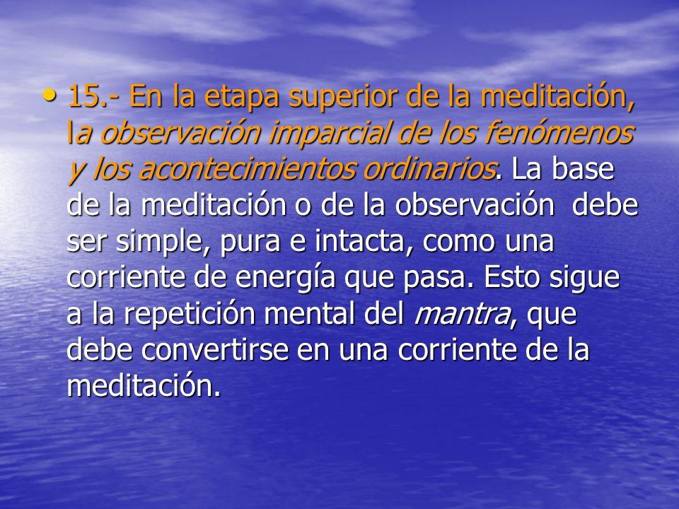 15.- En la etapa superior de la meditación, la observación imparcial de los fenómenos y los acontecimientos ordinarios. La base de la meditación o de