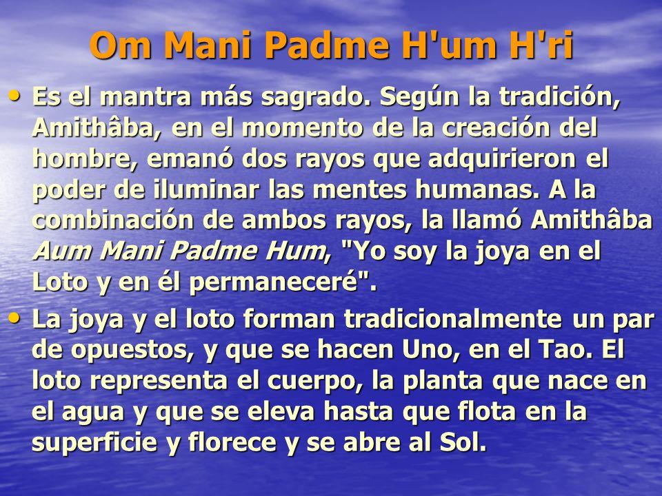 Om Mani Padme H'um H'ri Es el mantra más sagrado. Según la tradición, Amithâba, en el momento de la creación del hombre, emanó dos rayos que adquirier