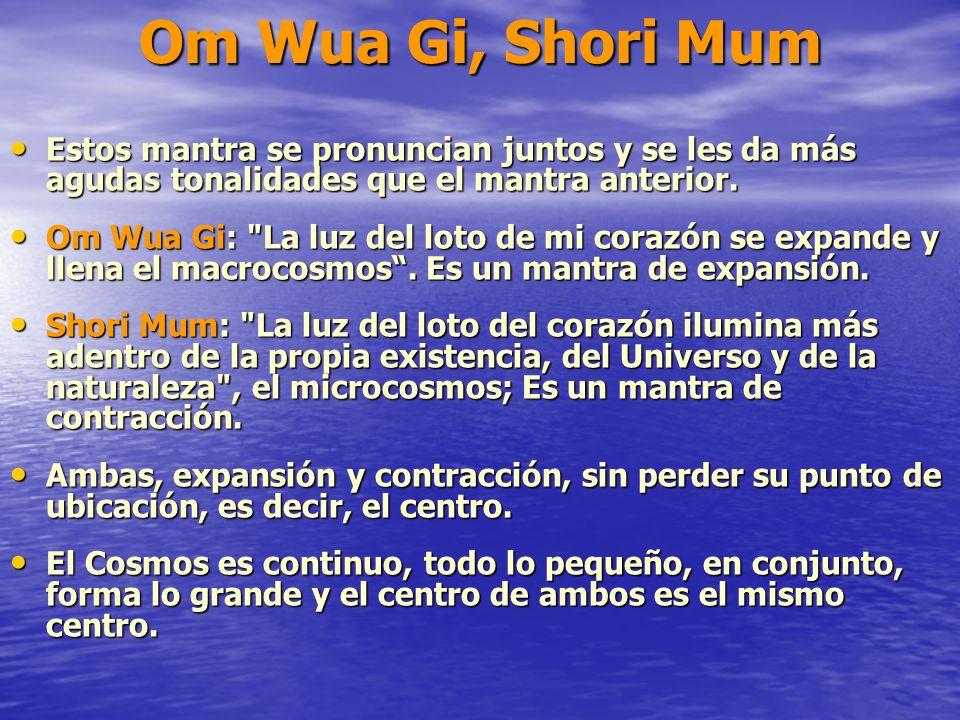 Om Wua Gi, Shori Mum Estos mantra se pronuncian juntos y se les da más agudas tonalidades que el mantra anterior. Estos mantra se pronuncian juntos y