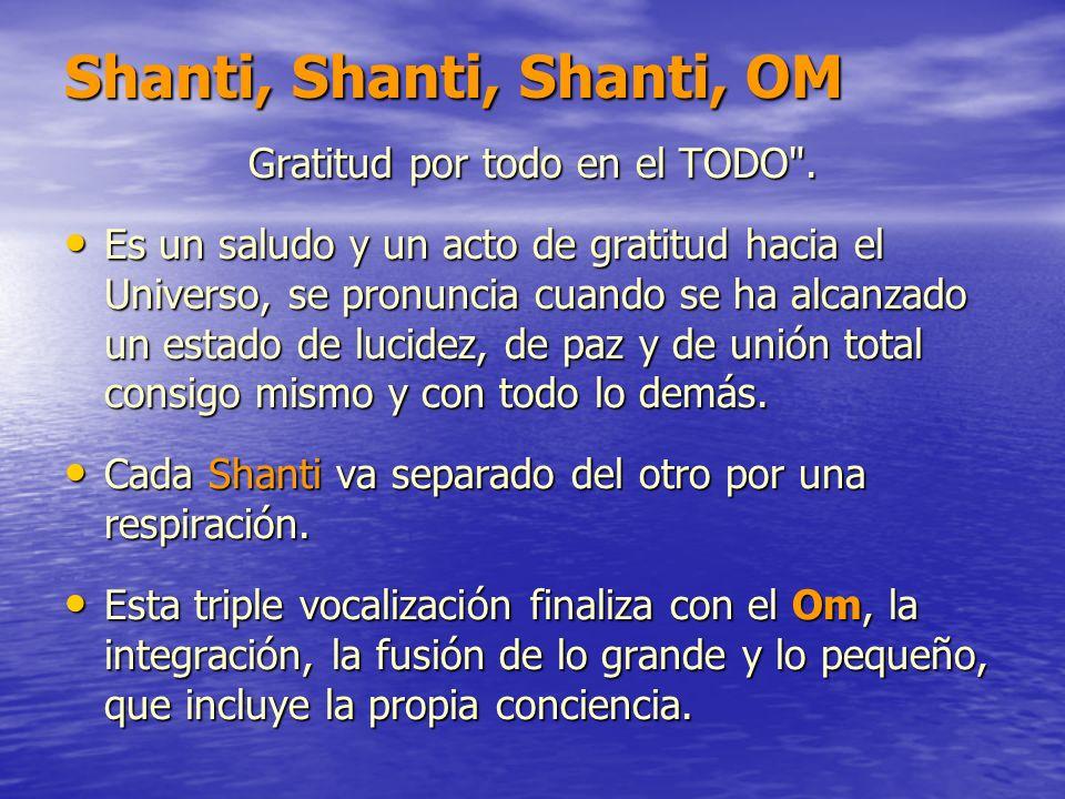 Shanti, Shanti, Shanti, OM Gratitud por todo en el TODO
