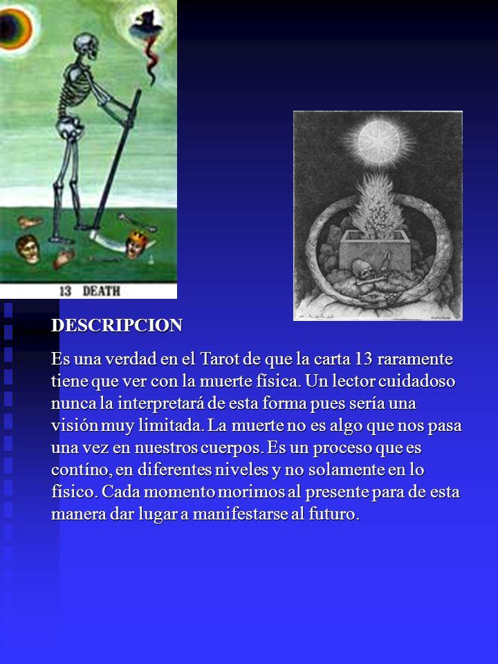 DESCRIPCION Es una verdad en el Tarot de que la carta 13 raramente tiene que ver con la muerte física. Un lector cuidadoso nunca la interpretará de es