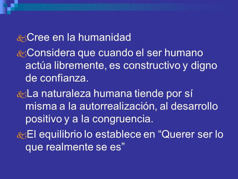 Cree en la humanidad Considera que cuando el ser humano actúa libremente, es constructivo y digno de confianza. La naturaleza humana tiende por sí mis