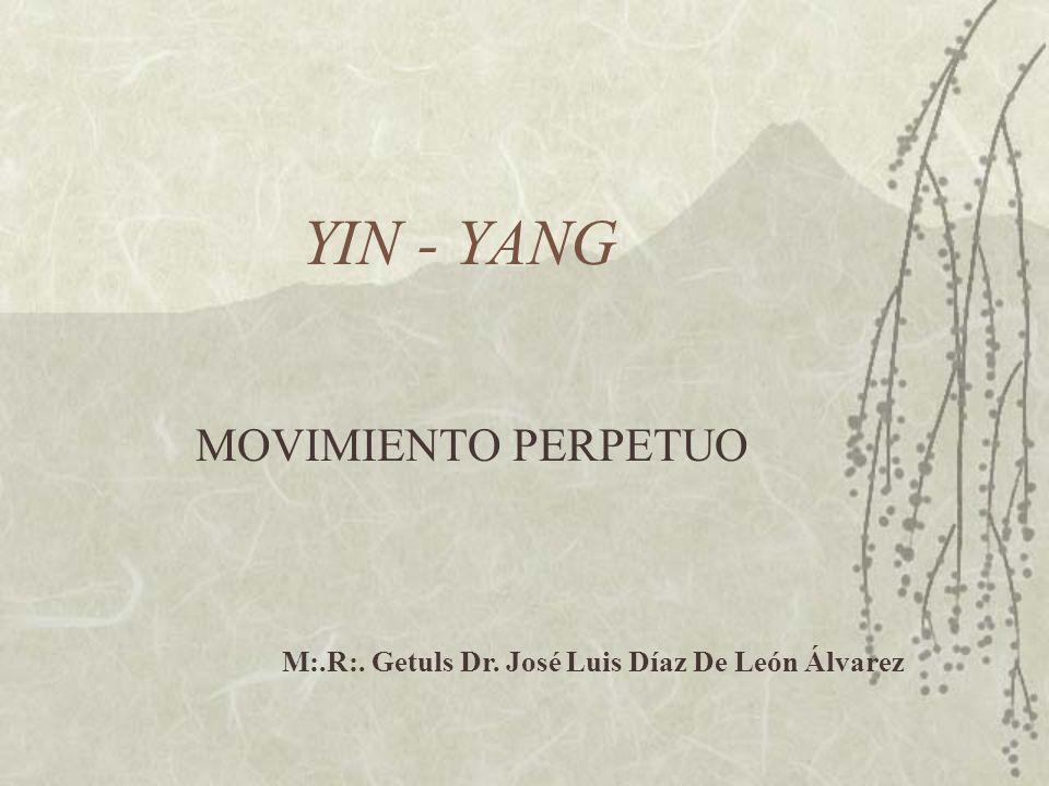YIN - YANG MOVIMIENTO PERPETUO M:.R:. Getuls Dr. José Luis Díaz De León Álvarez