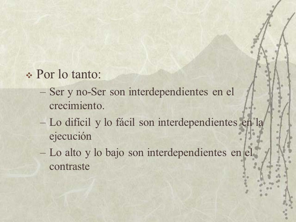 Por lo tanto: –Ser y no-Ser son interdependientes en el crecimiento. –Lo difícil y lo fácil son interdependientes en la ejecución –Lo alto y lo bajo s