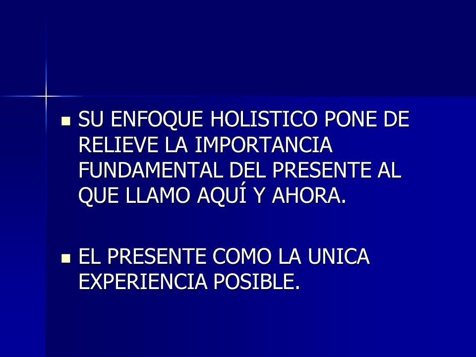 SU ENFOQUE HOLISTICO PONE DE RELIEVE LA IMPORTANCIA FUNDAMENTAL DEL PRESENTE AL QUE LLAMO AQUÍ Y AHORA. SU ENFOQUE HOLISTICO PONE DE RELIEVE LA IMPORT
