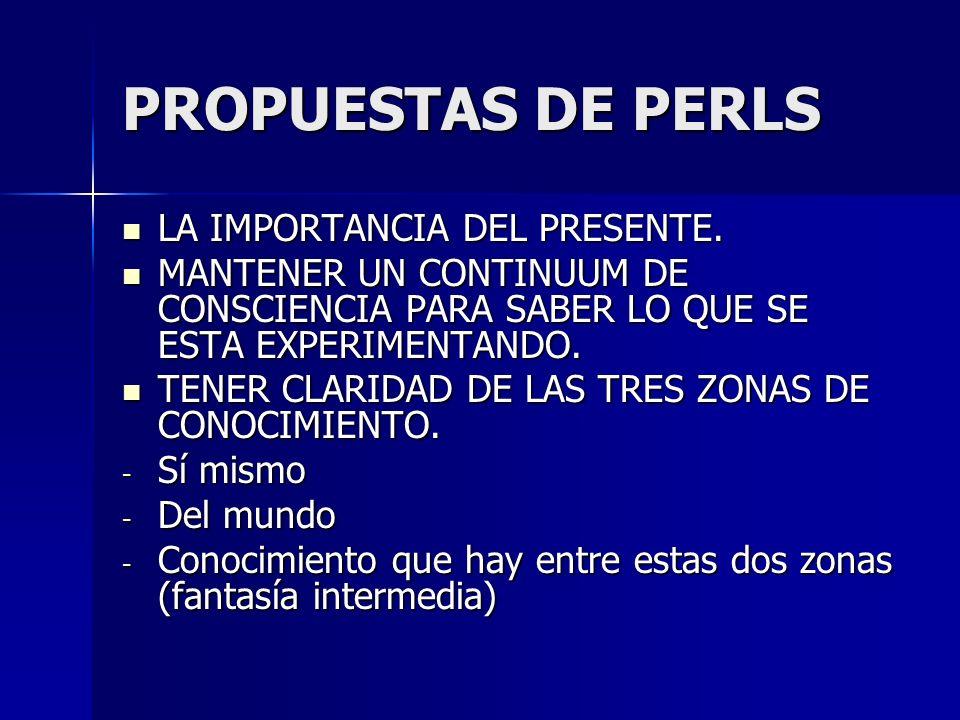 PROPUESTAS DE PERLS LA IMPORTANCIA DEL PRESENTE. LA IMPORTANCIA DEL PRESENTE. MANTENER UN CONTINUUM DE CONSCIENCIA PARA SABER LO QUE SE ESTA EXPERIMEN