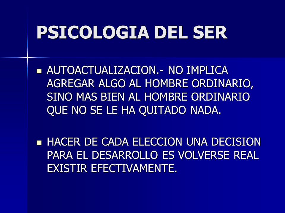 PSICOLOGIA DEL SER AUTOACTUALIZACION.- NO IMPLICA AGREGAR ALGO AL HOMBRE ORDINARIO, SINO MAS BIEN AL HOMBRE ORDINARIO QUE NO SE LE HA QUITADO NADA. AU