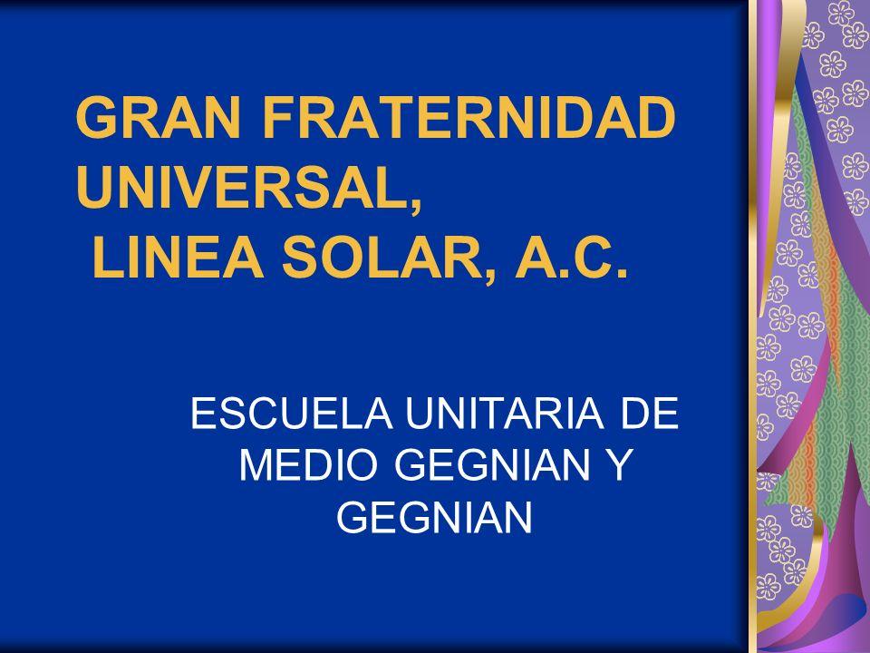 GRAN FRATERNIDAD UNIVERSAL, LINEA SOLAR, A.C. ESCUELA UNITARIA DE MEDIO GEGNIAN Y GEGNIAN