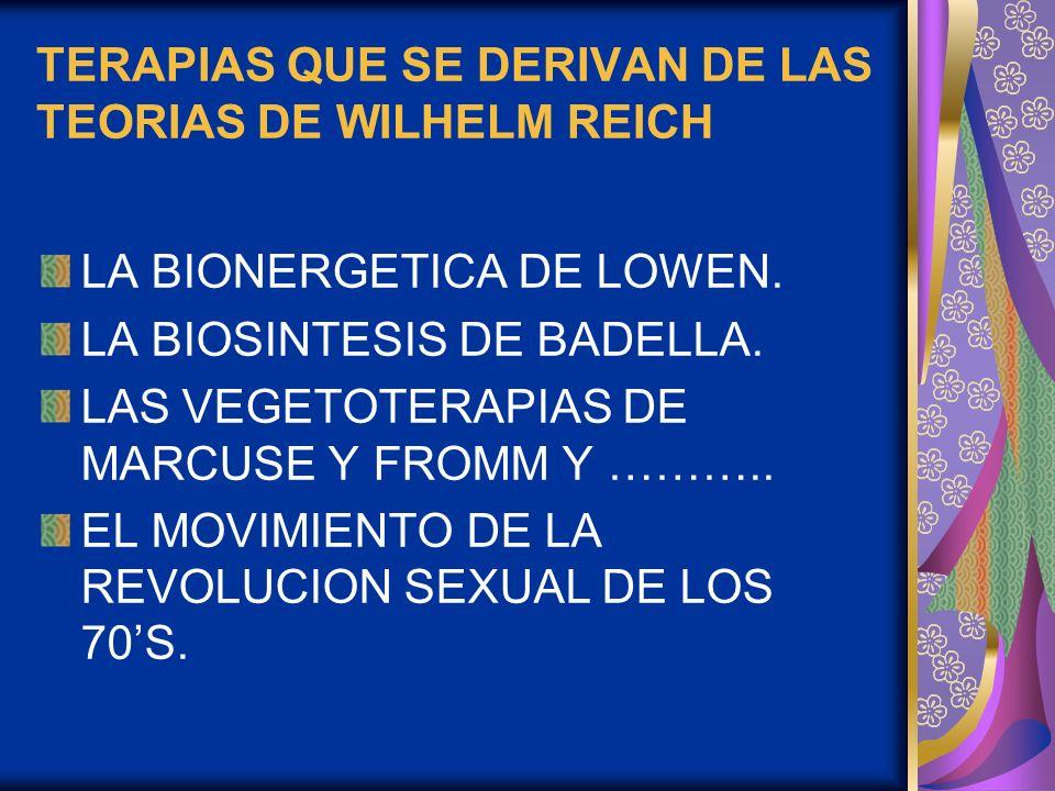 TERAPIAS QUE SE DERIVAN DE LAS TEORIAS DE WILHELM REICH LA BIONERGETICA DE LOWEN. LA BIOSINTESIS DE BADELLA. LAS VEGETOTERAPIAS DE MARCUSE Y FROMM Y …