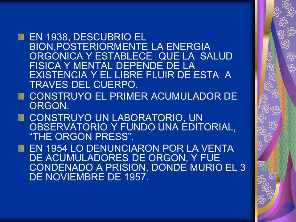 EN 1938, DESCUBRIO EL BION,POSTERIORMENTE LA ENERGIA ORGONICA Y ESTABLECE QUE LA SALUD FISICA Y MENTAL DEPENDE DE LA EXISTENCIA Y EL LIBRE FLUIR DE ES
