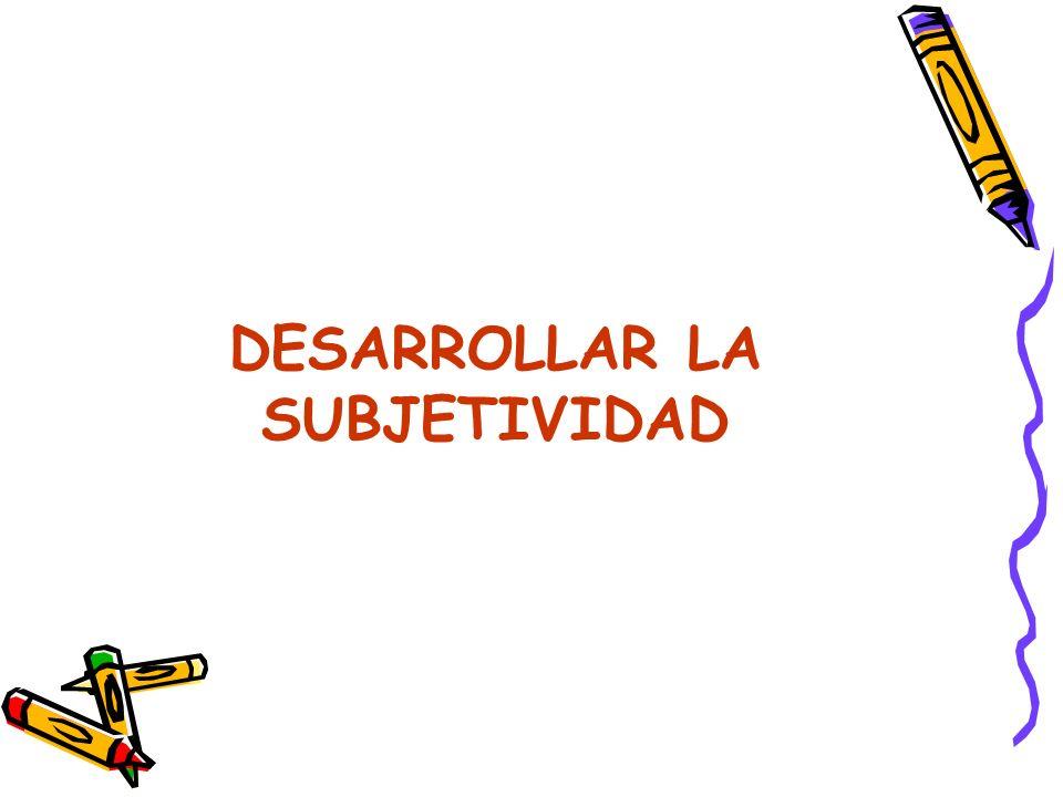 DESARROLLAR LA SUBJETIVIDAD