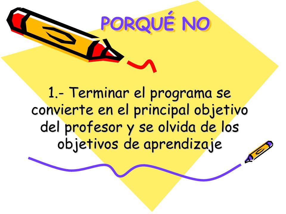 PORQUÉ NO PORQUÉ NO 1.- Terminar el programa se convierte en el principal objetivo del profesor y se olvida de los objetivos de aprendizaje