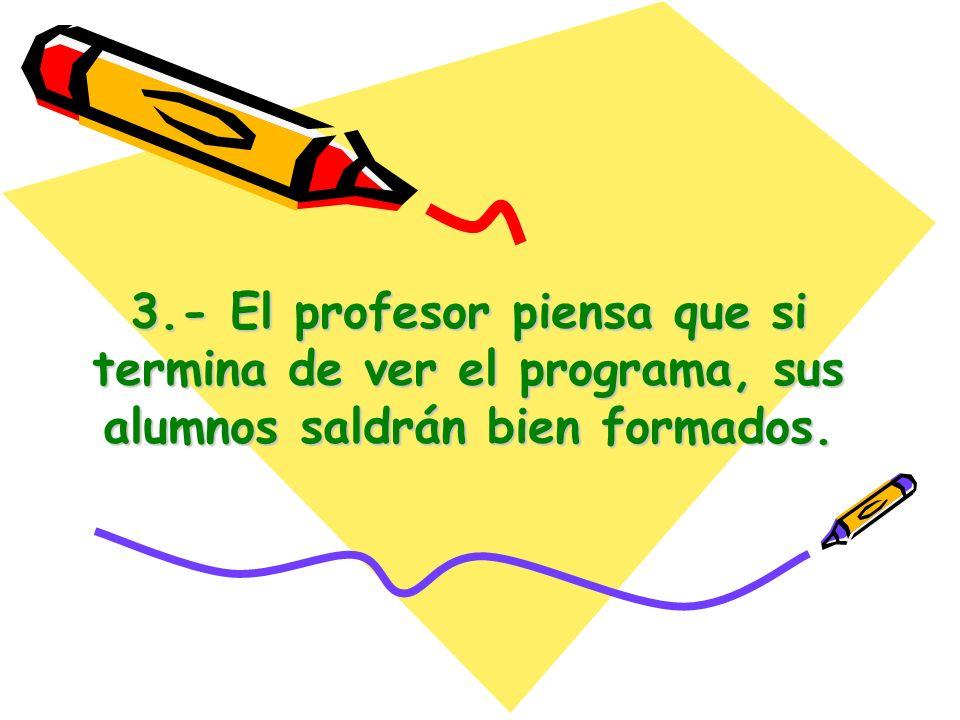 3.- El profesor piensa que si termina de ver el programa, sus alumnos saldrán bien formados.