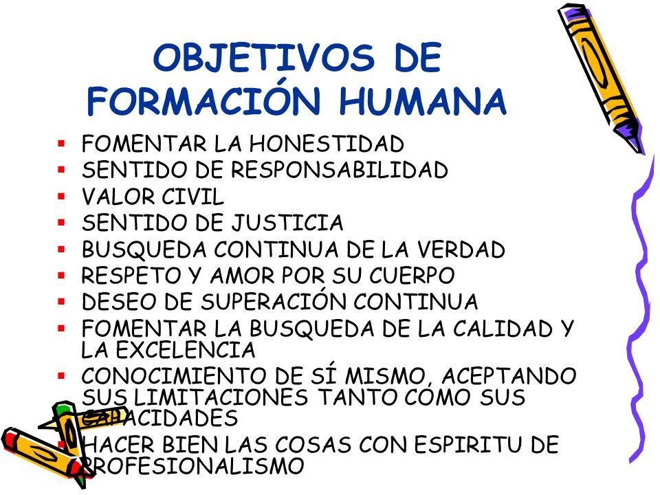 OBJETIVOS DE FORMACIÓN HUMANA FOMENTAR LA HONESTIDAD SENTIDO DE RESPONSABILIDAD VALOR CIVIL SENTIDO DE JUSTICIA BUSQUEDA CONTINUA DE LA VERDAD RESPETO Y AMOR POR SU CUERPO DESEO DE SUPERACIÓN CONTINUA FOMENTAR LA BUSQUEDA DE LA CALIDAD Y LA EXCELENCIA CONOCIMIENTO DE SÍ MISMO, ACEPTANDO SUS LIMITACIONES TANTO COMO SUS CAPACIDADES HACER BIEN LAS COSAS CON ESPIRITU DE PROFESIONALISMO