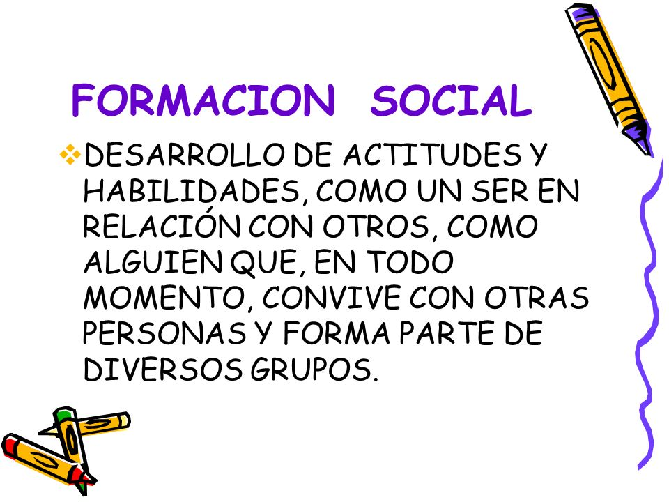 FORMACION SOCIAL DESARROLLO DE ACTITUDES Y HABILIDADES, COMO UN SER EN RELACIÓN CON OTROS, COMO ALGUIEN QUE, EN TODO MOMENTO, CONVIVE CON OTRAS PERSONAS Y FORMA PARTE DE DIVERSOS GRUPOS.