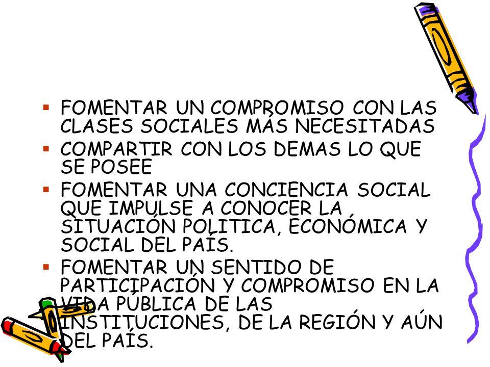 FOMENTAR UN COMPROMISO CON LAS CLASES SOCIALES MÁS NECESITADAS COMPARTIR CON LOS DEMAS LO QUE SE POSEE FOMENTAR UNA CONCIENCIA SOCIAL QUE IMPULSE A CONOCER LA SITUACIÓN POLITICA, ECONÓMICA Y SOCIAL DEL PAÍS.