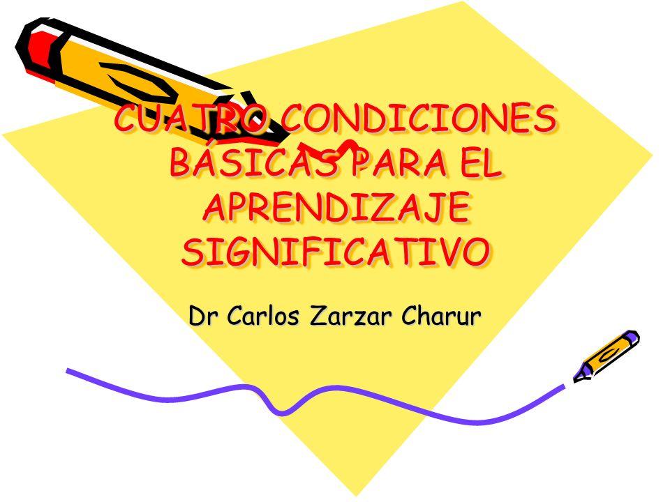 CUATRO CONDICIONES BÁSICAS PARA EL APRENDIZAJE SIGNIFICATIVO Dr Carlos Zarzar Charur