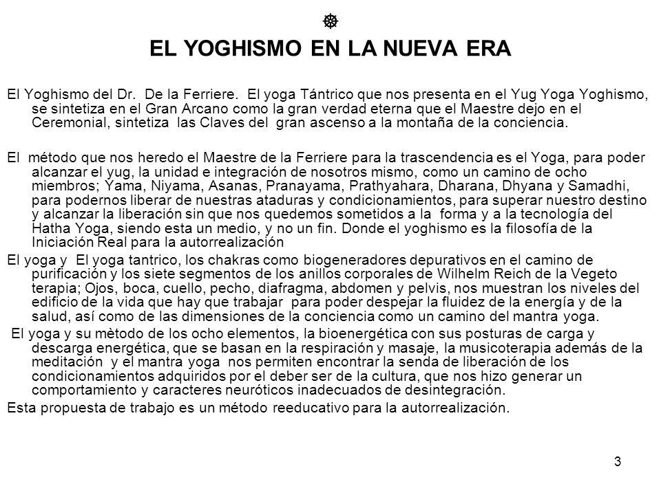 3 EL YOGHISMO EN LA NUEVA ERA El Yoghismo del Dr. De la Ferriere. El yoga Tántrico que nos presenta en el Yug Yoga Yoghismo, se sintetiza en el Gran A