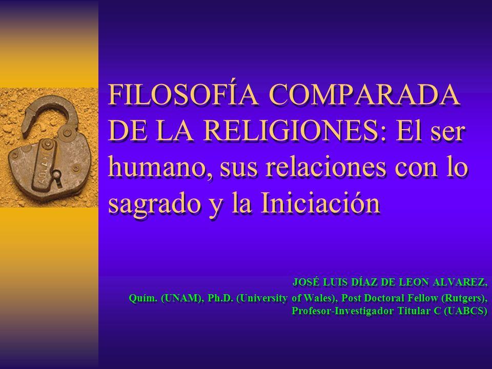 FILOSOFÍA COMPARADA DE LA RELIGIONES: El ser humano, sus relaciones con lo sagrado y la Iniciación JOSÉ LUIS DÍAZ DE LEON ALVAREZ, Quím. (UNAM), Ph.D.