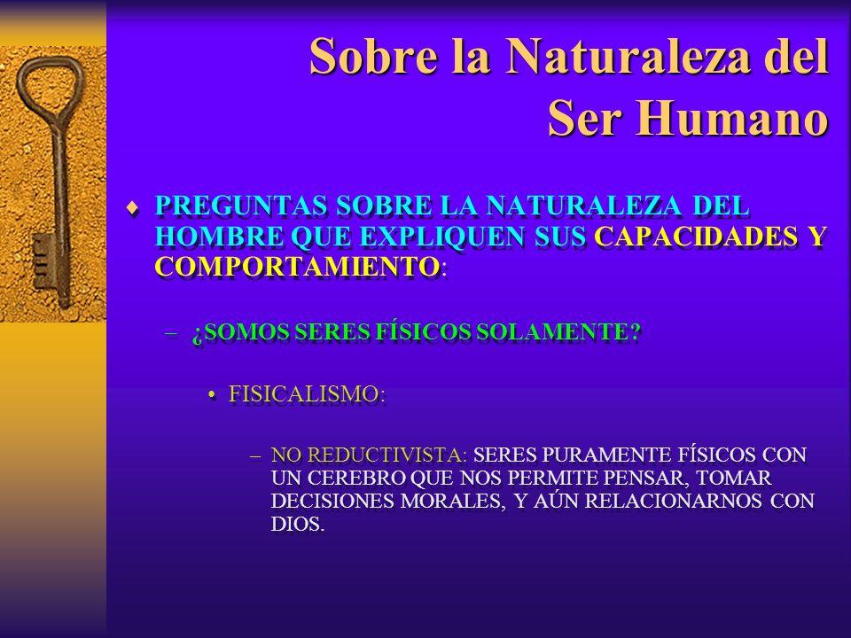 Sobre la Naturaleza del Ser Humano PREGUNTAS SOBRE LA NATURALEZA DEL HOMBRE QUE EXPLIQUEN SUS CAPACIDADES Y COMPORTAMIENTO: –¿SOMOS SERES FÍSICOS SOLA
