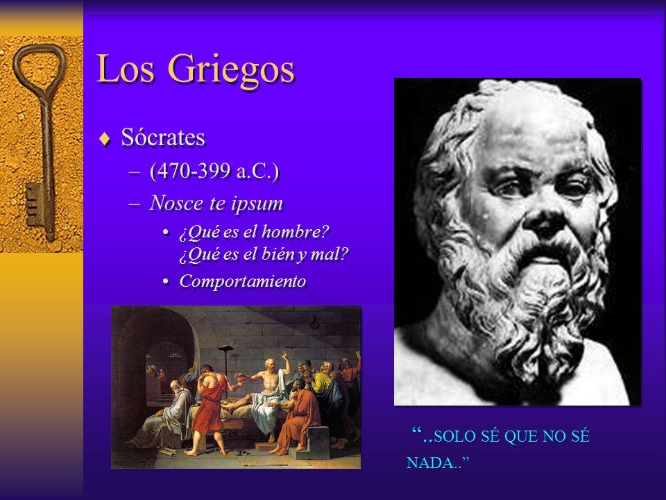 Los Griegos Sócrates –(470-399 a.C.) –Nosce te ipsum ¿Qué es el hombre? ¿Qué es el bién y mal? Comportamiento Sócrates –(470-399 a.C.) –Nosce te ipsum