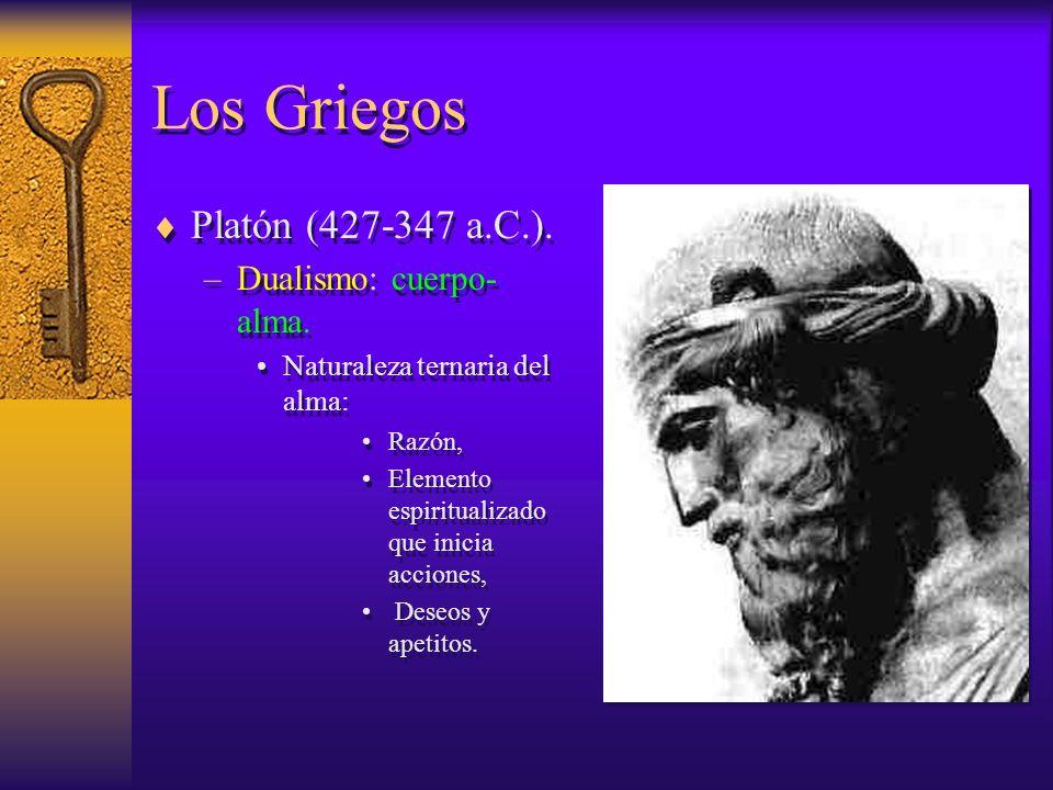 Los Griegos Platón (427-347 a.C.). –Dualismo: cuerpo- alma. Naturaleza ternaria del alma: Razón, Elemento espiritualizado que inicia acciones, Deseos