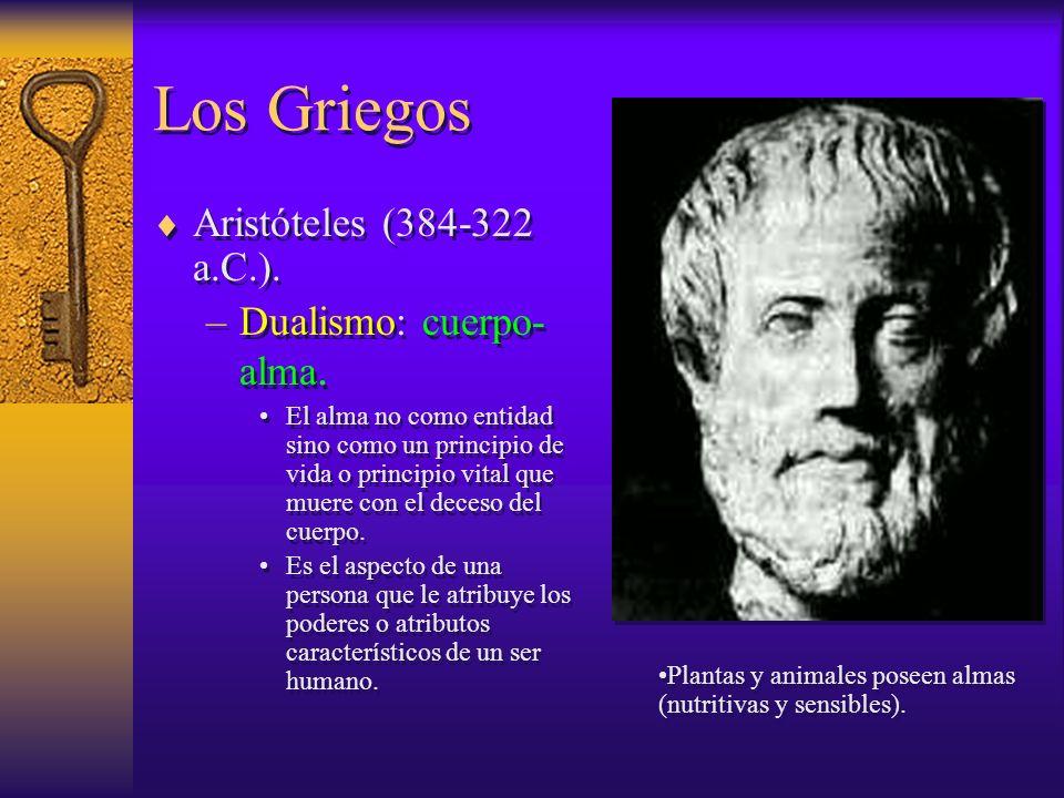 Los Griegos Aristóteles (384-322 a.C.). –Dualismo: cuerpo- alma. El alma no como entidad sino como un principio de vida o principio vital que muere co