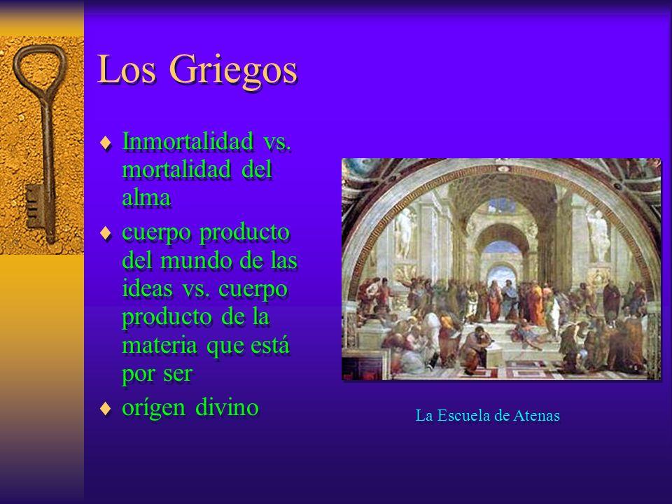 Los Griegos Inmortalidad vs. mortalidad del alma cuerpo producto del mundo de las ideas vs. cuerpo producto de la materia que está por ser orígen divi
