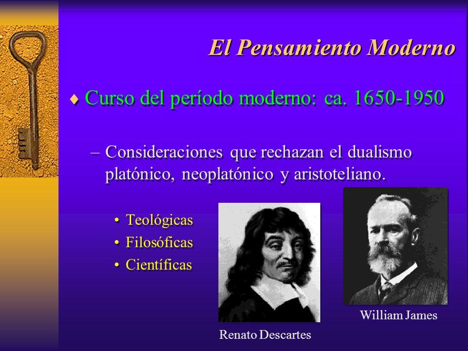 El Pensamiento Moderno Curso del período moderno: ca. 1650-1950 –Consideraciones que rechazan el dualismo platónico, neoplatónico y aristoteliano. Teo