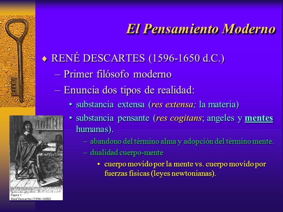 El Pensamiento Moderno RENÉ DESCARTES (1596-1650 d.C.) –Primer filósofo moderno –Enuncia dos tipos de realidad: substancia extensa (res extensa; la ma