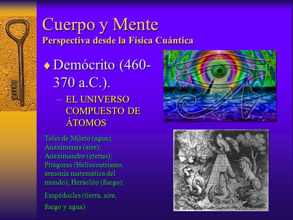 Cuerpo y Mente Perspectiva desde la Física Cuántica Demócrito (460- 370 a.C.). –EL UNIVERSO COMPUESTO DE ÁTOMOS Demócrito (460- 370 a.C.). –EL UNIVERS